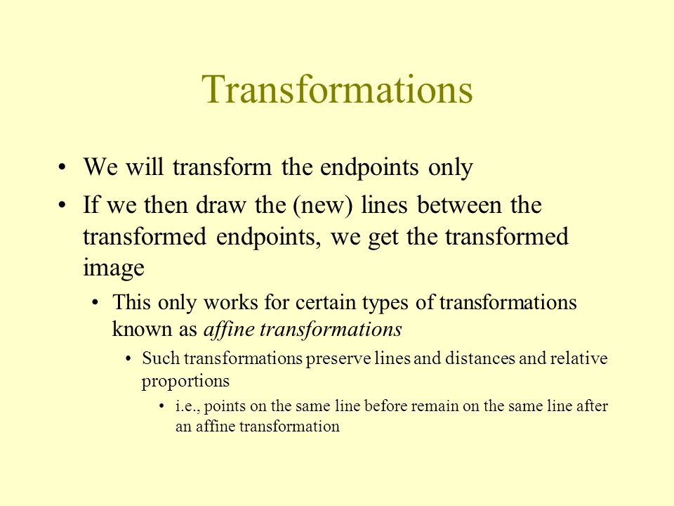 Transformations We will transform the endpoints only If we then draw the (new) lines between the transformed endpoints, we get the transformed image This only works for certain types of transformations known as affine transformations Such transformations preserve lines and distances and relative proportions i.e., points on the same line before remain on the same line after an affine transformation