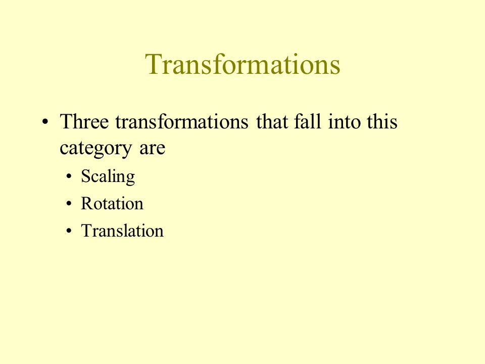 Transformations Three transformations that fall into this category are Scaling Rotation Translation