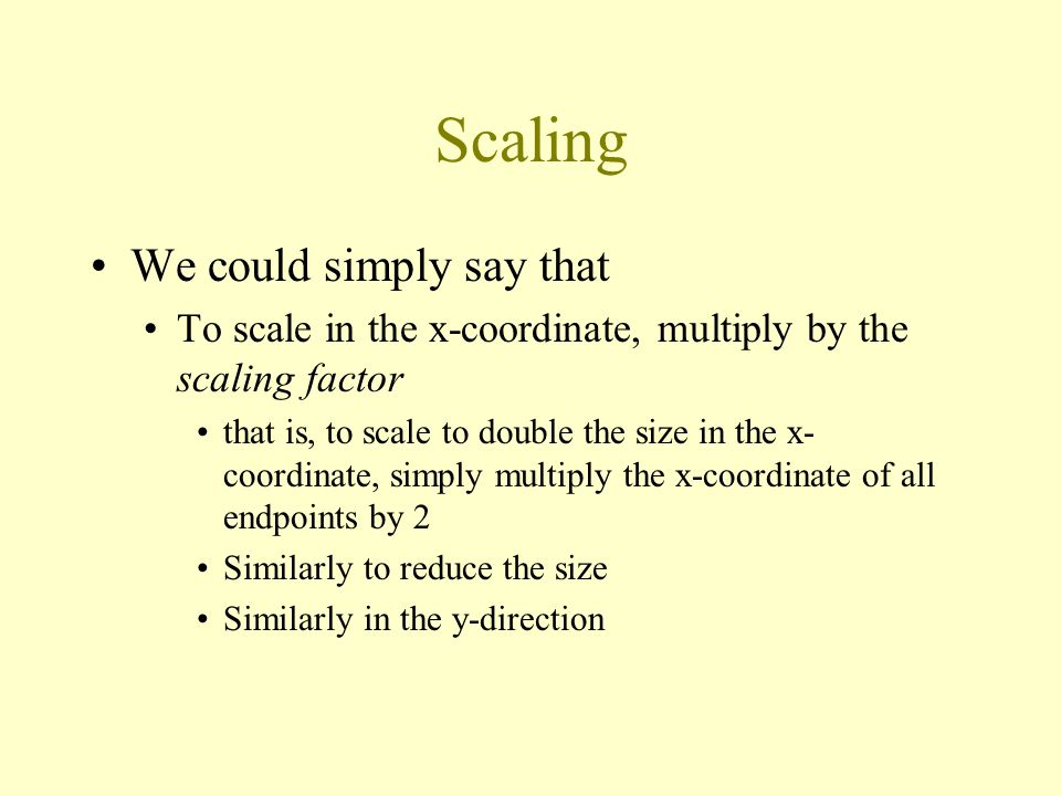 Scaling We could simply say that To scale in the x-coordinate, multiply by the scaling factor that is, to scale to double the size in the x- coordinate, simply multiply the x-coordinate of all endpoints by 2 Similarly to reduce the size Similarly in the y-direction
