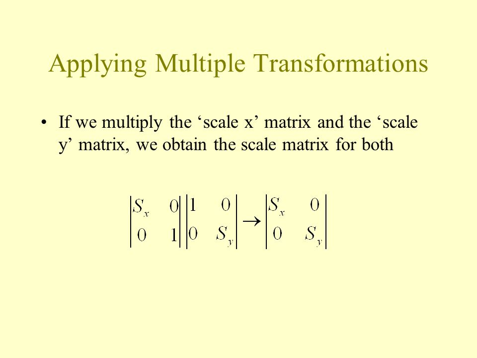 Applying Multiple Transformations If we multiply the 'scale x' matrix and the 'scale y' matrix, we obtain the scale matrix for both