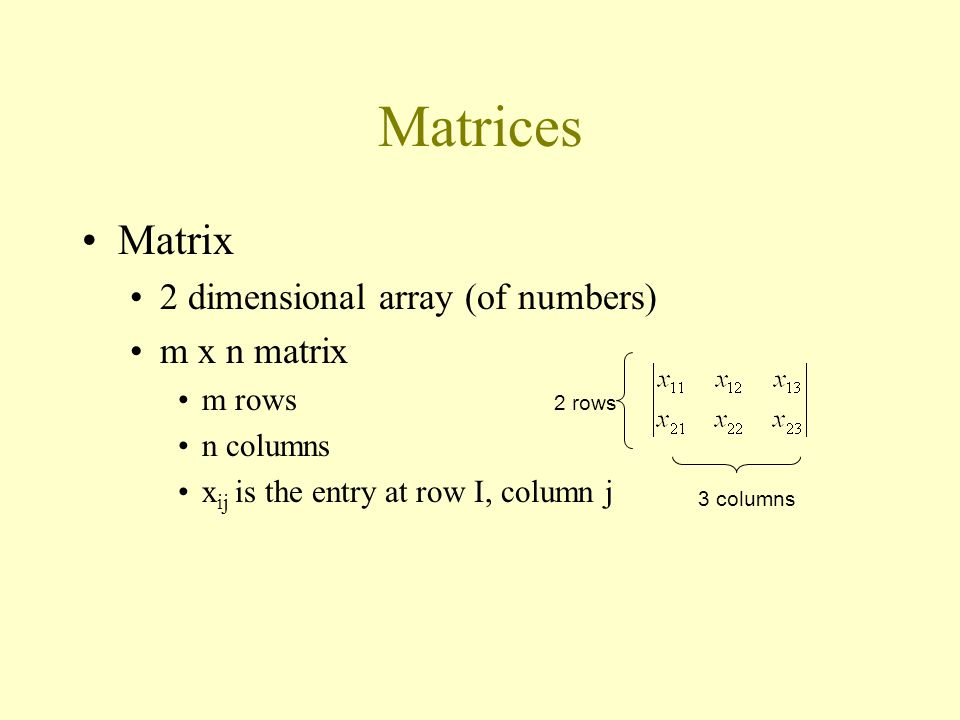 Matrices Matrix 2 dimensional array (of numbers) m x n matrix m rows n columns x ij is the entry at row I, column j 2 rows 3 columns