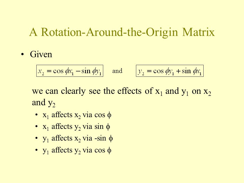 A Rotation-Around-the-Origin Matrix Given and we can clearly see the effects of x 1 and y 1 on x 2 and y 2 x 1 affects x 2 via cos  x 1 affects y 2 via sin  y 1 affects x 2 via -sin  y 1 affects y 2 via cos 