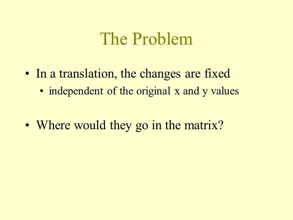 The Problem In a translation, the changes are fixed independent of the original x and y values Where would they go in the matrix