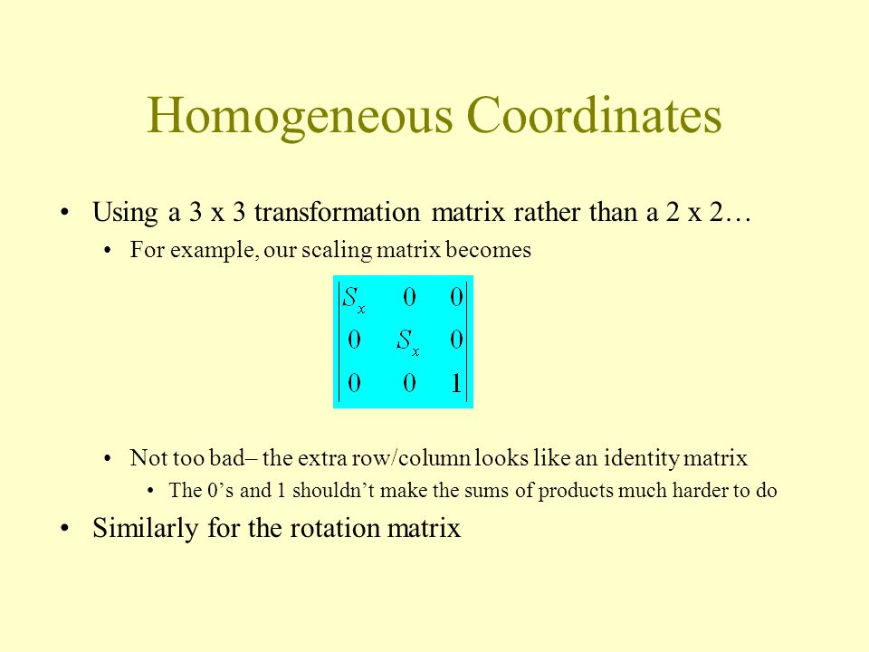 Homogeneous Coordinates Using a 3 x 3 transformation matrix rather than a 2 x 2… For example, our scaling matrix becomes Not too bad– the extra row/column looks like an identity matrix The 0's and 1 shouldn't make the sums of products much harder to do Similarly for the rotation matrix