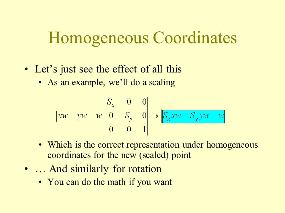 Homogeneous Coordinates Let's just see the effect of all this As an example, we'll do a scaling Which is the correct representation under homogeneous coordinates for the new (scaled) point … And similarly for rotation You can do the math if you want