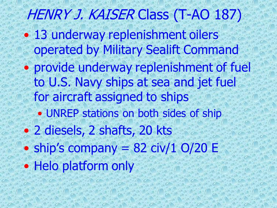 Oilers (AO) Cimarron Class (AO-177) Henry J Kaiser Class (TAO-187) Services Complete range of petroleum products Limited Cargo, Food, Stores Mail