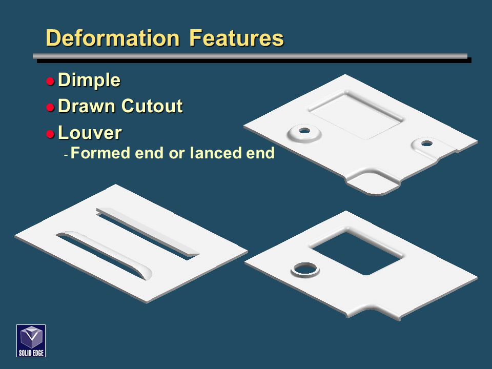 Deformation Features Dimple Dimple Drawn Cutout Drawn Cutout Louver Louver - Formed end or lanced end
