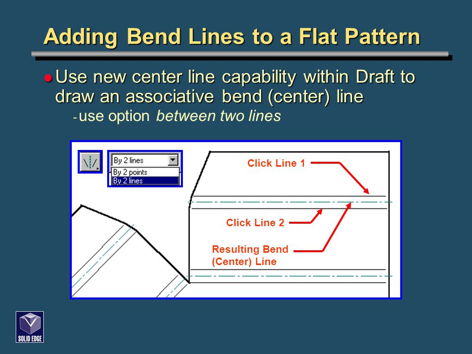 Adding Bend Lines to a Flat Pattern Use new center line capability within Draft to draw an associative bend (center) line Use new center line capability within Draft to draw an associative bend (center) line - use option between two lines Click Line 1 Click Line 2 Resulting Bend (Center) Line