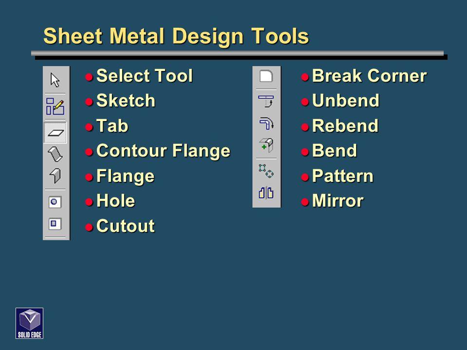 Sheet Metal Design Tools Select Tool Select Tool Sketch Sketch Tab Tab Contour Flange Contour Flange Flange Flange Hole Hole Cutout Cutout Break Corne