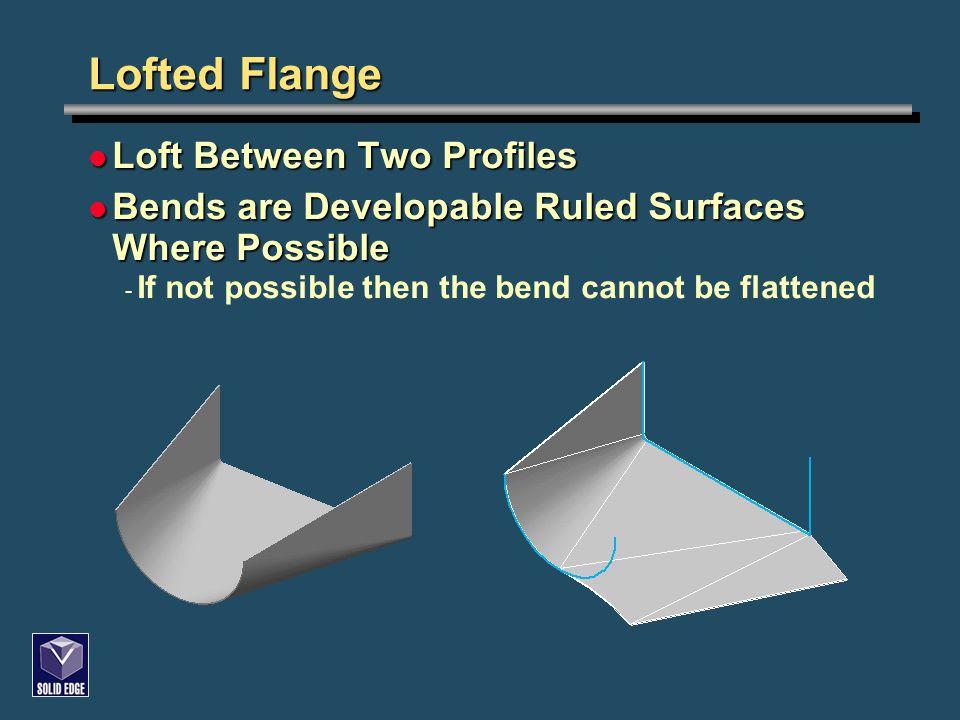 Lofted Flange Loft Between Two Profiles Loft Between Two Profiles Bends are Developable Ruled Surfaces Where Possible Bends are Developable Ruled Surf