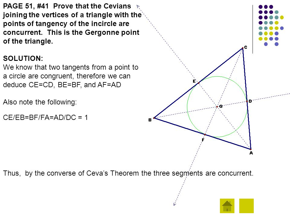 PAGE 51, #41 Prove that the Cevians joining the vertices of a triangle with the points of tangency of the incircle are concurrent. This is the Gergonn