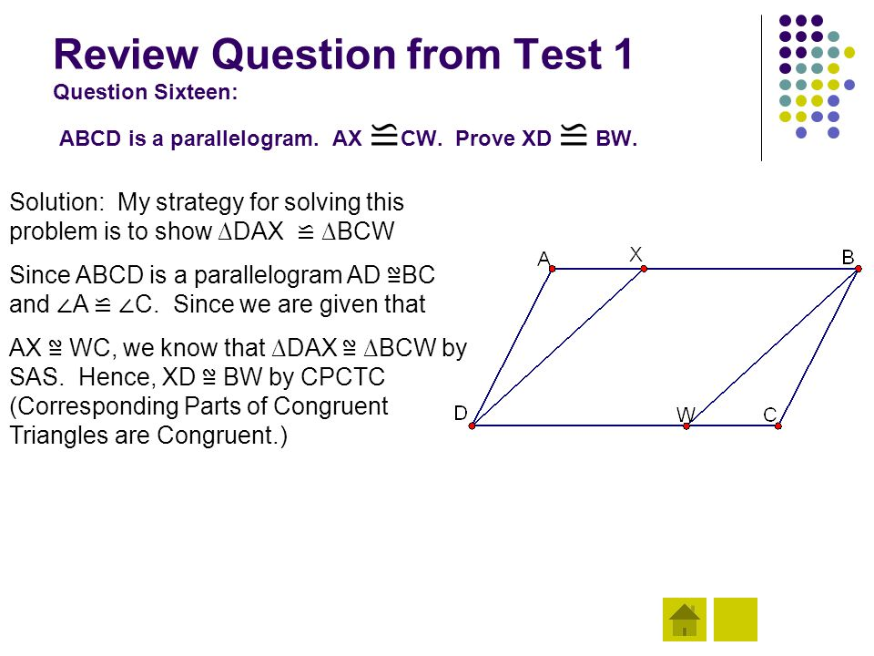 Review Question from Test 1 Question Sixteen: ABCD is a parallelogram. AX ≌ CW. Prove XD ≌ BW. Solution: My strategy for solving this problem is to sh