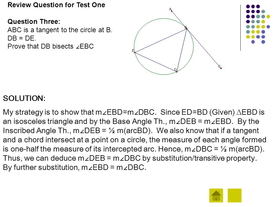Review Question for Test One Question Three: ABC is a tangent to the circle at B. DB = DE. Prove that DB bisects ∠ EBC SOLUTION: My strategy is to sho