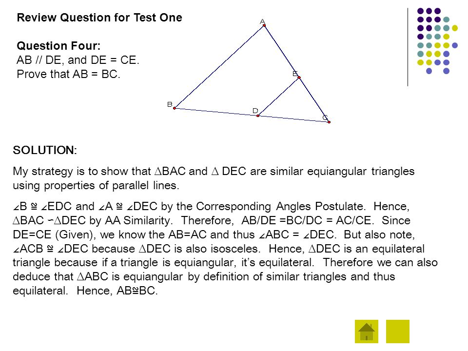 Review Question for Test One Question Four: AB // DE, and DE = CE. Prove that AB = BC. SOLUTION: My strategy is to show that ∆BAC and ∆ DEC are simila