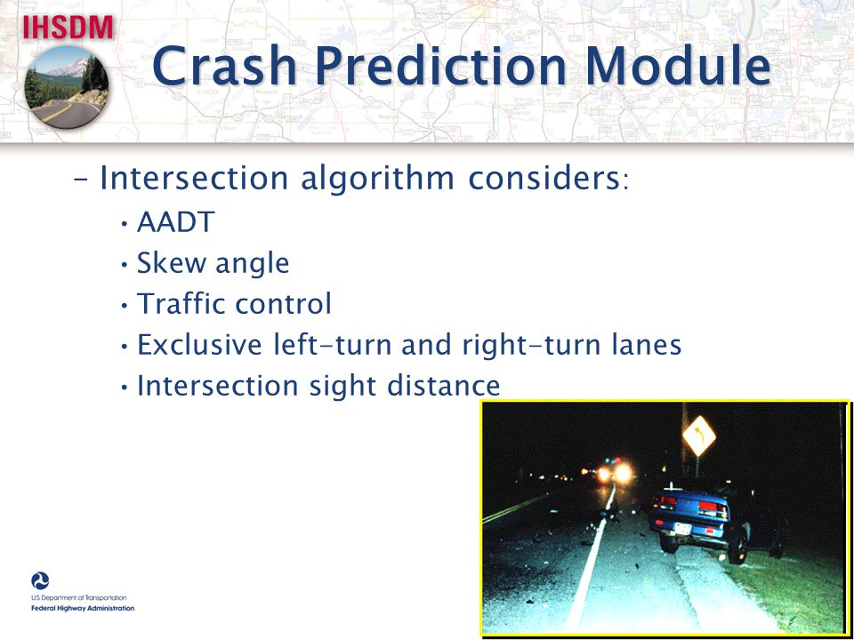 Crash Prediction Module –Intersection algorithm considers : AADT Skew angle Traffic control Exclusive left-turn and right-turn lanes Intersection sigh