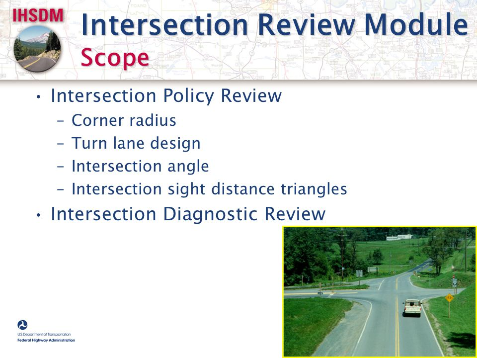 Intersection Review Module Scope Intersection Policy Review –Corner radius –Turn lane design –Intersection angle –Intersection sight distance triangle