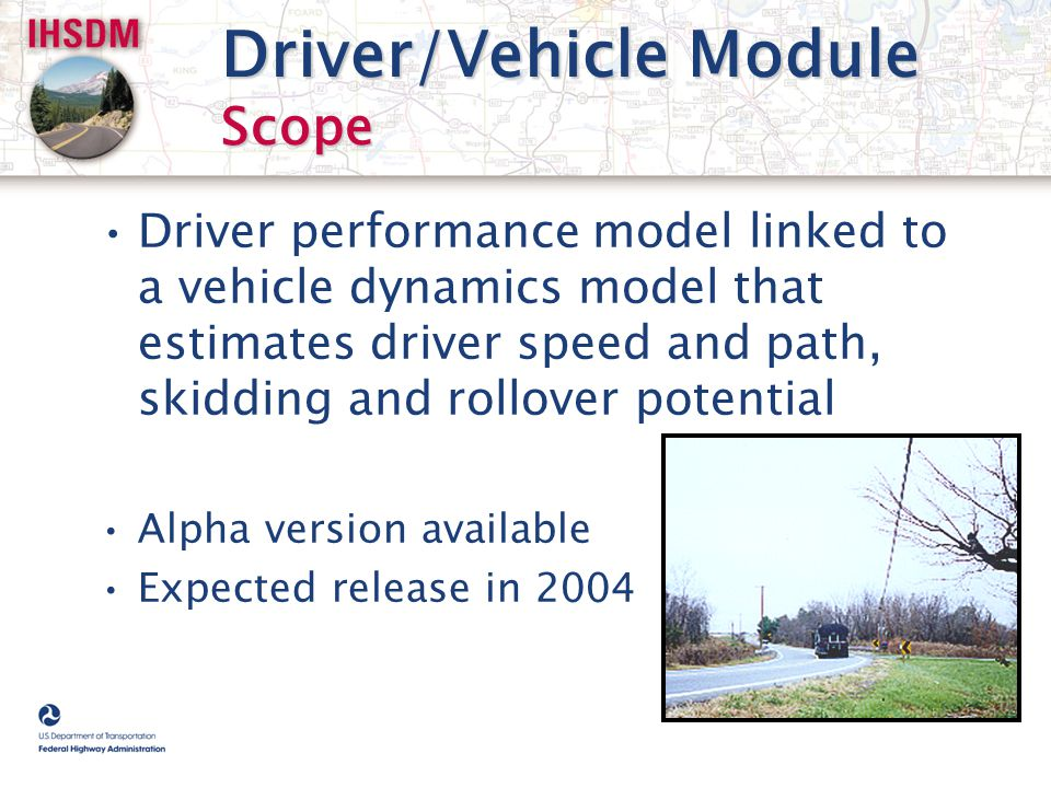 Driver/Vehicle Module Scope Driver performance model linked to a vehicle dynamics model that estimates driver speed and path, skidding and rollover po