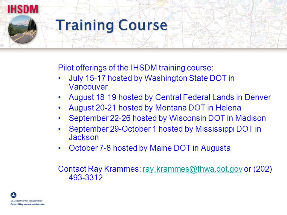 Training Course Pilot offerings of the IHSDM training course: July 15-17 hosted by Washington State DOT in Vancouver August 18-19 hosted by Central Fe