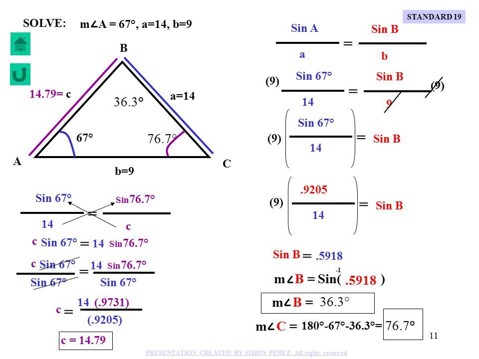 10 m A = 67°, a=14, b=9 C B A b=9 a=14 c 67° SOLVE: Sin A Sin 67° Sin B a 14 b 9 = = (9) Sin 67° Sin B 14 = (9).9205 Sin B 14 = (9) Sin B =.5917 m B = Sin( ).5917 m B = 36.3° m C = 180°-67°-36.3°= 76.7° STANDARD 19 PRESENTATION CREATED BY SIMON PEREZ.