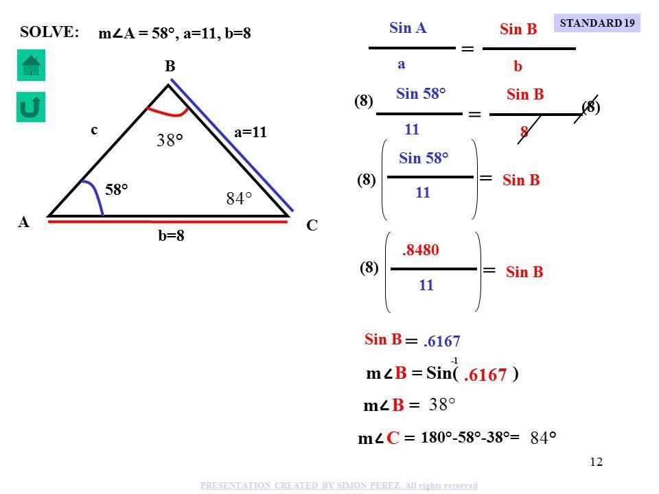 11 C B A b=9 a=14 c 67° 36.3° 76.7° Sin 67° Sin 76.7° 14 c = Sin 67° c = Sin 76.7° 14 Sin 67° Sin 76.7° 14 c = Sin 67° (.9731) (.9205) 14 c = c = 14.79 14.79= m A = 67°, a=14, b=9 SOLVE: Sin A Sin 67° Sin B 14 b 9 = = (9) Sin 67° Sin B 14 = (9).9205 Sin B 14 = (9) Sin B =.5918 m B = Sin( ).5918 m B = 36.3° m C = 180°-67°-36.3°= 76.7° a STANDARD 19 PRESENTATION CREATED BY SIMON PEREZ.