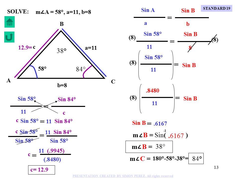 12 m A = 58°, a=11, b=8 C B A b=8 a=11 c 58° SOLVE: Sin A Sin 58° Sin B a 11 b 8 = = (8) Sin 58° Sin B 11 = (8).8480 Sin B 11 = (8) Sin B =.6167 m B = Sin( ).6167 m B = 38° m C = 180°-58°-38°= 84° STANDARD 19 PRESENTATION CREATED BY SIMON PEREZ.