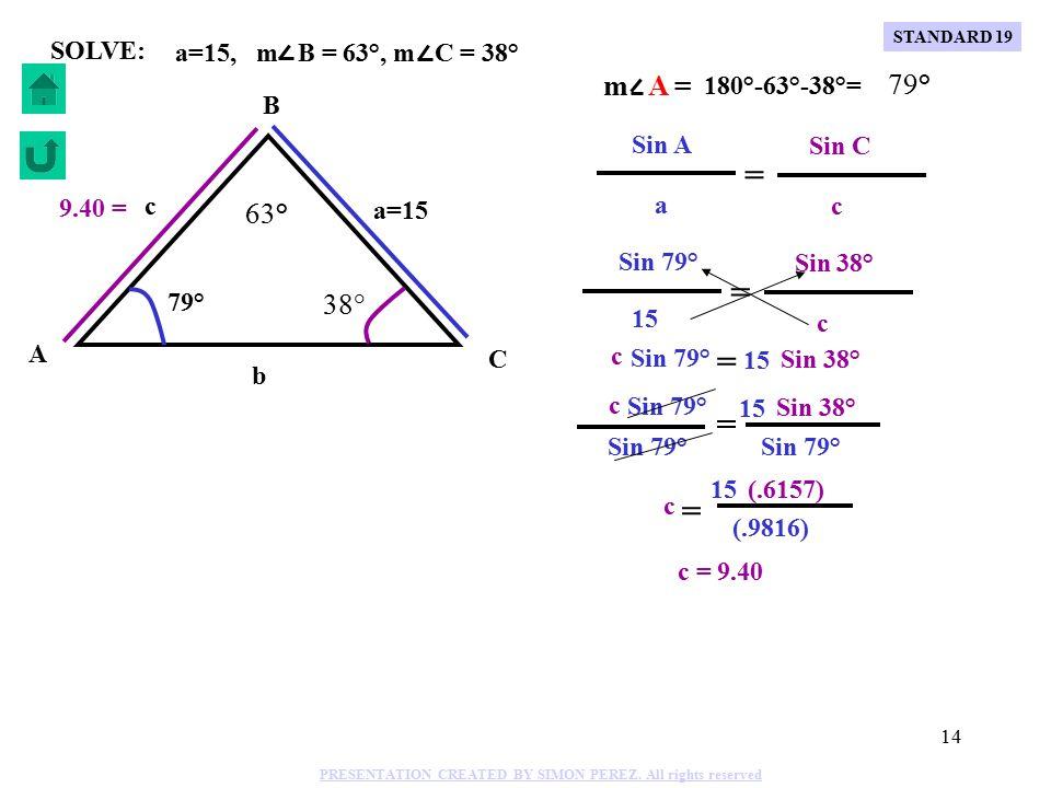 13 Sin A Sin B a b = C B A b=8 a=11 c m A = 58°, a=11, b=8 58° SOLVE: Sin 58° Sin B 11 8 = Sin 58° Sin B 11 = (8).8480 Sin B 11 = (8) Sin B =.6167 m B = Sin( ).6167 m B = 38° m C = 180°-58°-38°= 84° Sin 58° Sin 84° 11 c = Sin 58° c = Sin 84° 11 Sin 58° Sin 84° 11 c = Sin 58° (.9945) (.8480) 11 c = c= 12.9 12.9= STANDARD 19 PRESENTATION CREATED BY SIMON PEREZ.