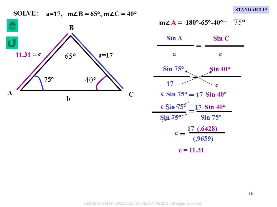 15 C B A b a=15 c 79° 63° 38° 9.4 = a=15, m B = 63°, m C = 38° SOLVE: = Sin 79° b Sin 63° 15 Sin 79° Sin 63° 15 b = Sin 79° (.8910) (.9816) 15 b = b = 13.61 Sin 79° Sin A Sin 63° Sin B b b = = 15 a =13.61 Sin 79° c = Sin 38° 15 Sin 79° Sin 38° 15 c = Sin 79° (.6157) (.9816) c 15 = c = 9.4 Sin 79° Sin A Sin 38° Sin C c c 15 a m A = 180°-63°-38°= 79° = = STANDARD 19 PRESENTATION CREATED BY SIMON PEREZ.