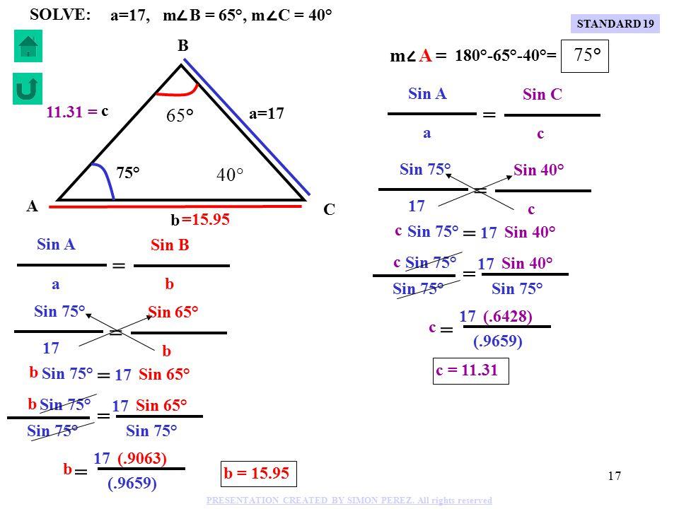 16 75° c C B A b a=17 65° 40° Sin 75° c = Sin 40° 17 Sin 75° Sin 40° 17 c = Sin 75° (.6428) (.9659) c 17 = c = 11.31 11.31 = a=17, m B = 65°, m C = 40° SOLVE: Sin 75° Sin A Sin 40° Sin C c c 17 a m A = 180°-65°-40°= 75° = = STANDARD 19 PRESENTATION CREATED BY SIMON PEREZ.
