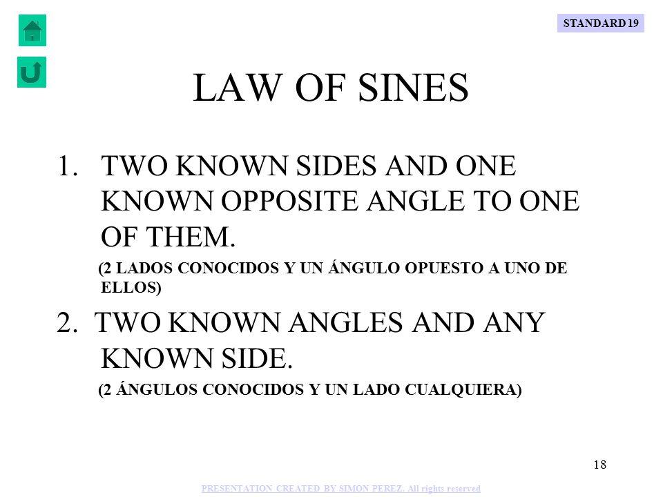 17 C B A b a=17 c 75° 65° 40° Sin 75° Sin 40° 17 c = Sin 75° c = Sin 40° 17 Sin 75° Sin 40° 17 c = Sin 75° (.6428) (.9659) 17 c = c = 11.31 11.31 = a=17, m B = 65°, m C = 40° SOLVE: Sin A Sin C c = a m A = 180°-65°-40°= 75° = Sin 75° b Sin 65° 17 Sin 75° Sin 65° 17 b = Sin 75° (.9063) (.9659) 17 b = b = 15.95 Sin 75° Sin A Sin 65° Sin B b b = = 17 a =15.95 STANDARD 19 PRESENTATION CREATED BY SIMON PEREZ.
