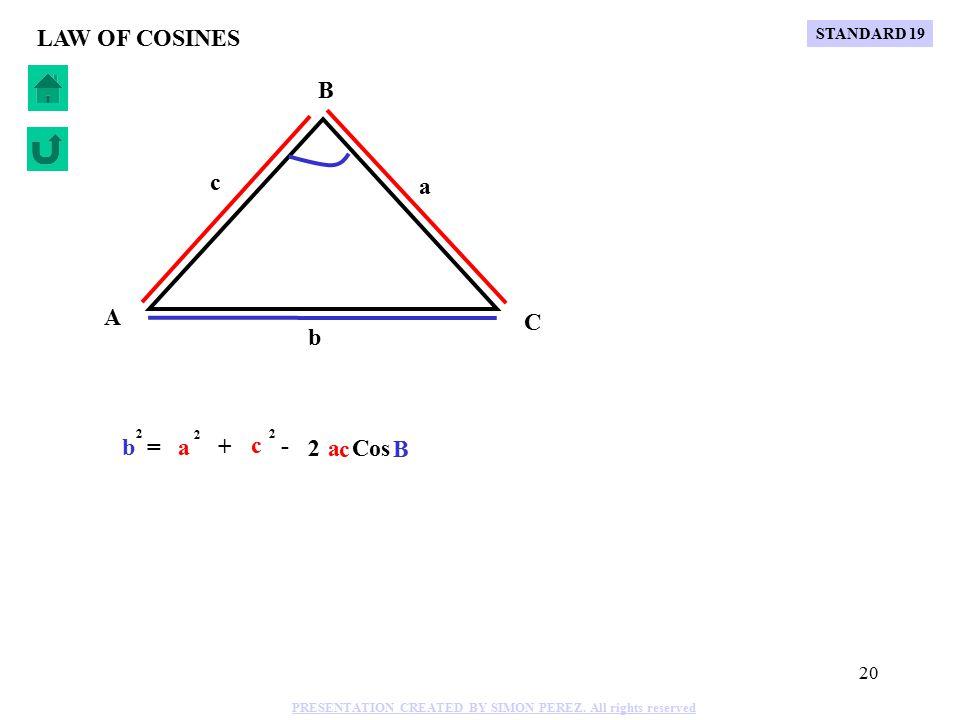 19 C B A b a c LAW OF COSINES Cos A a = 2 + - 2 b b 2 c c 2 STANDARD 19 PRESENTATION CREATED BY SIMON PEREZ.