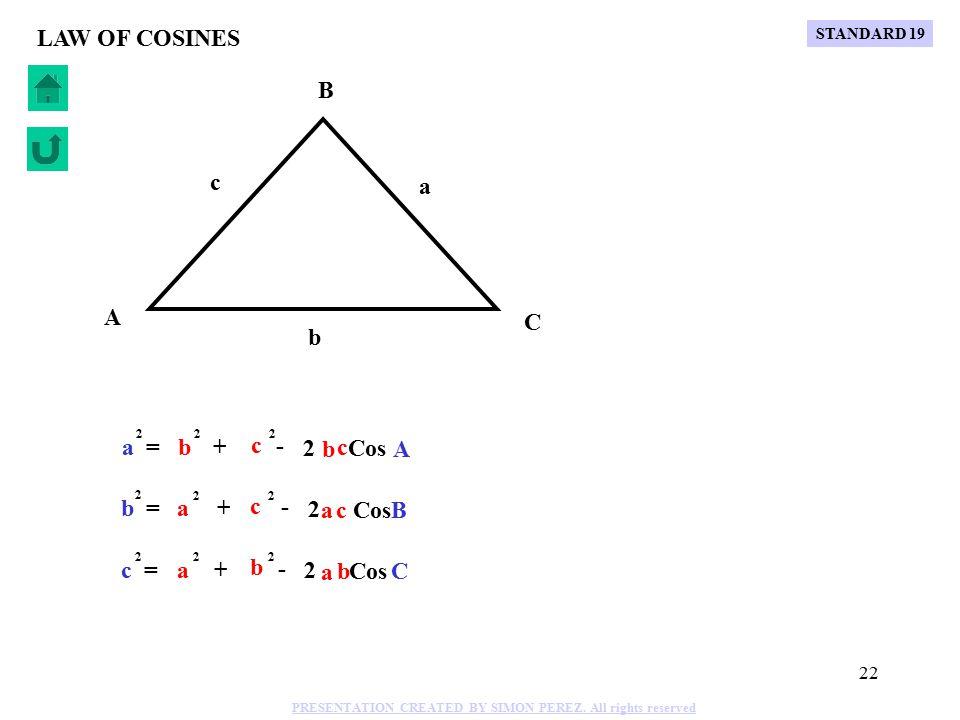 21 C B A b a c LAW OF COSINES Cos C c = 2 a + - 2 a 2 b b 2 STANDARD 19 PRESENTATION CREATED BY SIMON PEREZ.
