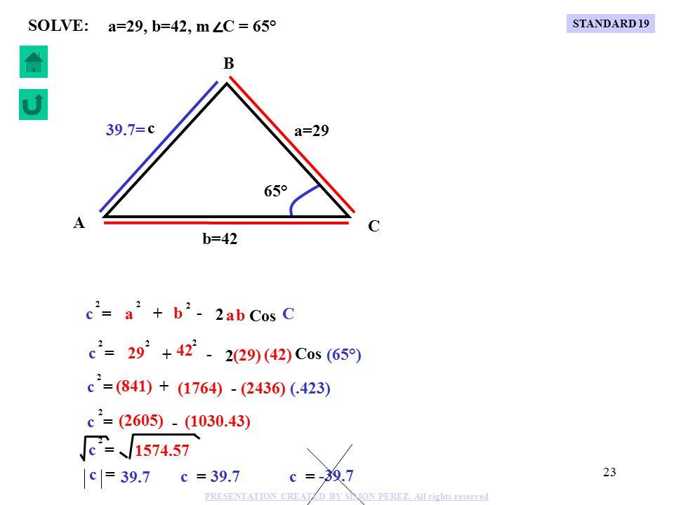 22 b c + - 2 Cos A a = 2 b 2 c 2 a c + - 2 Cos B b = 2 a 2 c 2 a b + - 2 Cos C c = 2 a 2 b 2 C B A b a c LAW OF COSINES STANDARD 19 PRESENTATION CREATED BY SIMON PEREZ.