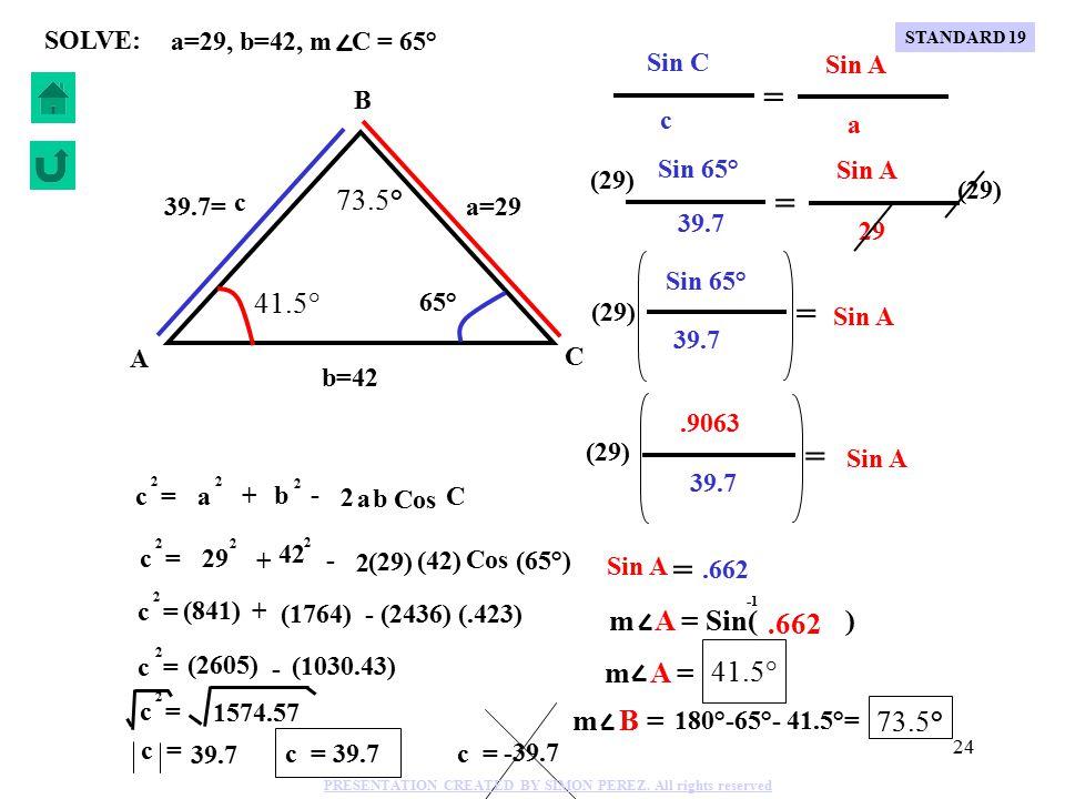 23 Cos C c = 2 a + - 2 a 2 b b 2 a=29, b=42, m C = 65° SOLVE: C B A b=42 a=29 c 65° (29) (42) + - 2 Cos (65°) c = 2 29 2 42 2 c = 2 (841) + (1764) - (2436) (.423) c = 2 (2605) - (1030.43) c = 2 1574.57 c = 39.7 39.7= c = 39.7 c = -39.7 STANDARD 19 PRESENTATION CREATED BY SIMON PEREZ.