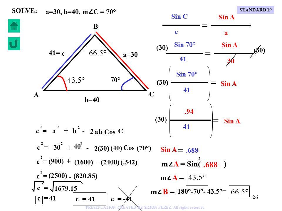25 Cos C c = 2 a + - 2 a 2 b b 2 a=30, b=40, m C = 70° SOLVE: C B A b=40 a=30 c 70° (30) (40) + - 2 Cos (70°) c = 2 30 2 40 2 c = 2 (900) + (1600) - (2400) (.342) c = 2 (2500) - (820.85) c = 2 1679.15 c = 41 41= c = 41 c = -41 STANDARD 19 PRESENTATION CREATED BY SIMON PEREZ.