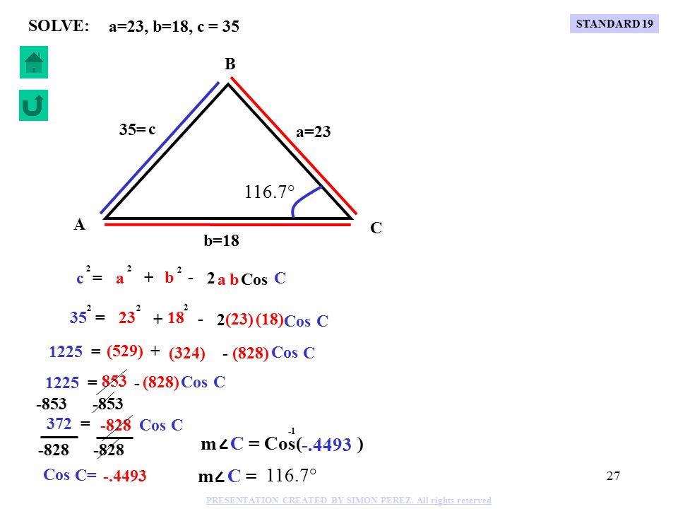26 Cos C c = 2 a + - 2 a 2 b b 2 a=30, b=40, m C = 70° SOLVE: (30) (40) + - 2 Cos (70°) c = 2 30 2 40 2 c = 2 (900) + (1600) - (2400) (.342) c = 2 (2500) - (820.85) c = 2 1679.15 c = 41 C B A b=40 a=30 c 70° 41= c = 41 -41 Sin C Sin 70° c 41 a 30 = = (30) Sin 70° Sin A 41 = (30).94 Sin A 41 = (30) Sin A =.688 m A = Sin( ).688 m A = 43.5° m B = 180°-70°- 43.5°= 66.5° Sin A 66.5° 43.5° STANDARD 19 PRESENTATION CREATED BY SIMON PEREZ.