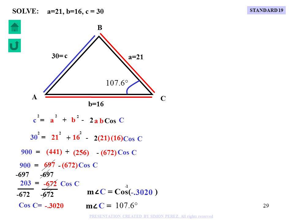 28 Cos C c = 2 a + - 2 a 2 b b 2 C B A b=18 a=23 c 35= 116.7° = = (18) Sin 116.7° Sin B 35 = (18).8934 Sin B 35 = (18) Sin B =.4595 m B = Sin( ).4595 m B = 27.4° m A = 180°-116.7°-27.4°= 35.9° Sin C Sin 116.7° Sin B b 18 35 27.4° 35.9° a=23, b=18, c = 35 SOLVE: 35 = 2 (23) 23 2 (18) 18 2 Cos C + - 2 1225 = 853 - Cos C (828) -853 372 = Cos C -828 Cos C= -.4493 m C = Cos( ) -.4493 m C = 116.7° C 1225 = (529) + (324) - (828) Cos STANDARD 19 PRESENTATION CREATED BY SIMON PEREZ.