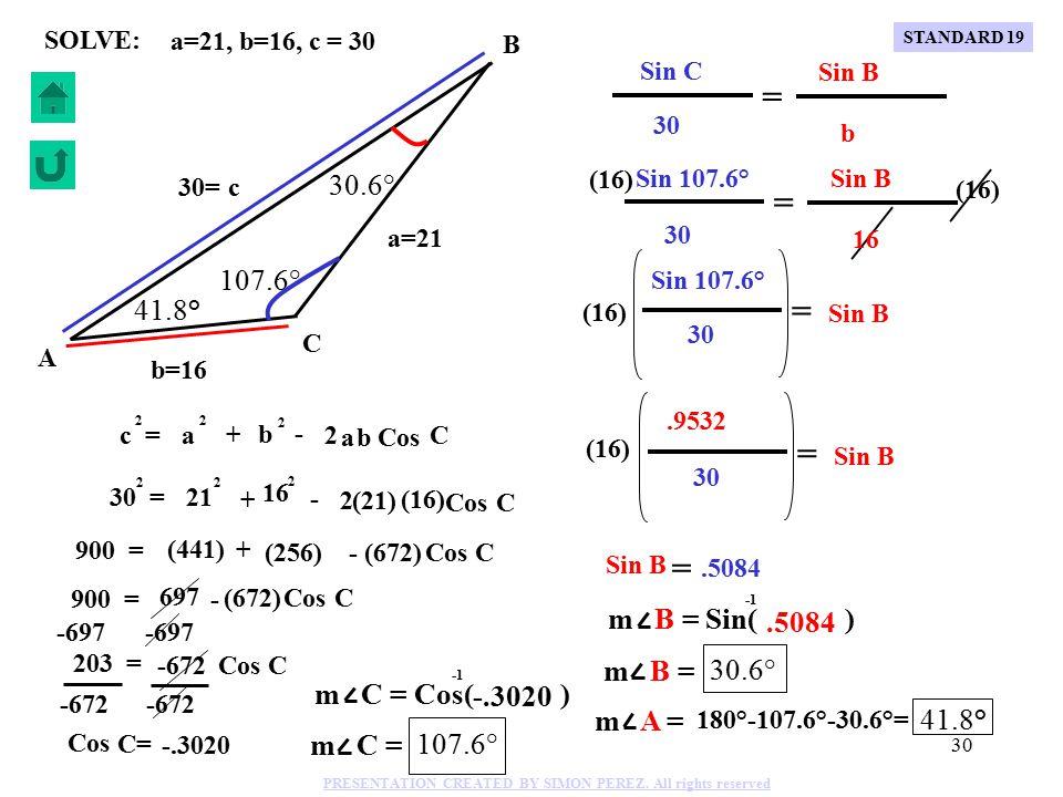 29 a=21, b=16, c = 30 SOLVE: + - 2 30 = 2 (21) 21 2 (16) 16 2 C B A b=16 a=21 c 30= + - 2 c = 2 a a 2 b b 2 Cos C C 900 = 697 - Cos C (672) -697 203 = Cos C -672 Cos C= -.3020 m C = Cos( ) -.3020 m C = 107.6° C 900 = (441) + (256) - (672) Cos STANDARD 19 PRESENTATION CREATED BY SIMON PEREZ.