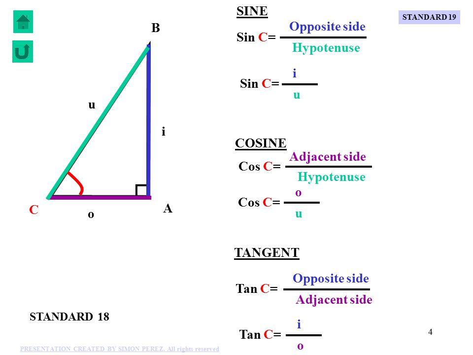 4 o u i C B A Tan C= i o Adjacent side Opposite side TANGENT Sin C= i u Hypotenuse Opposite side SINE Cos C= o u Hypotenuse COSINE Adjacent side STANDARD 18 STANDARD 19 PRESENTATION CREATED BY SIMON PEREZ.