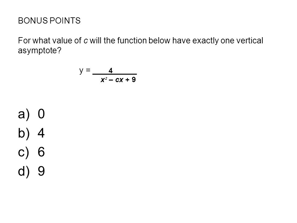 BONUS POINTS For what value of c will the function below have exactly one vertical asymptote.