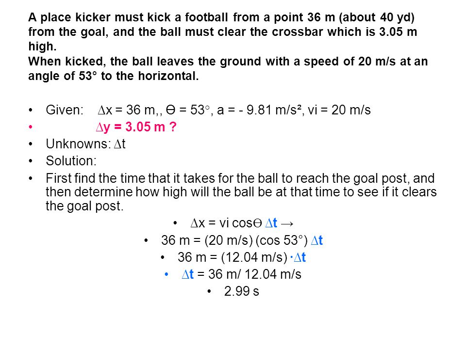 A place kicker must kick a football from a point 36 m (about 40 yd) from the goal, and the ball must clear the crossbar which is 3.05 m high.