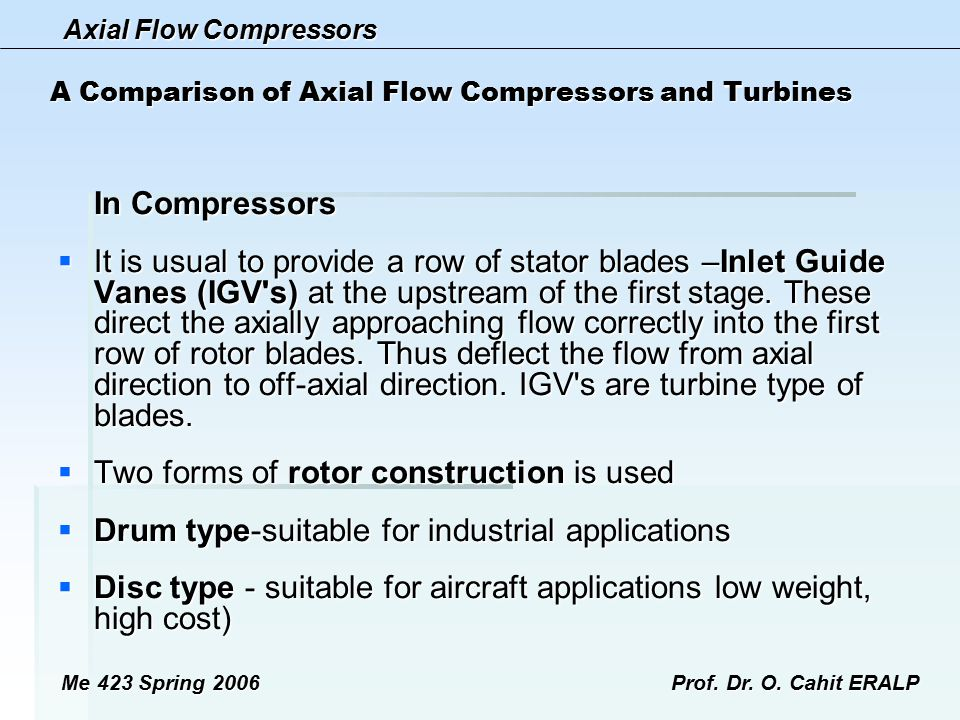Axial Flow Compressors Me 423 Spring 2006Prof. Dr. O. Cahit ERALP A Comparison of Axial Flow Compressors and Turbines In Compressors  It is usual to