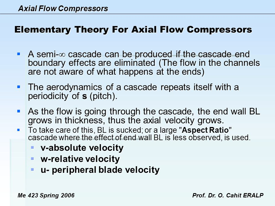 Axial Flow Compressors Me 423 Spring 2006Prof. Dr. O. Cahit ERALP Elementary Theory For Axial Flow Compressors  A semi-  cascade can be produced if