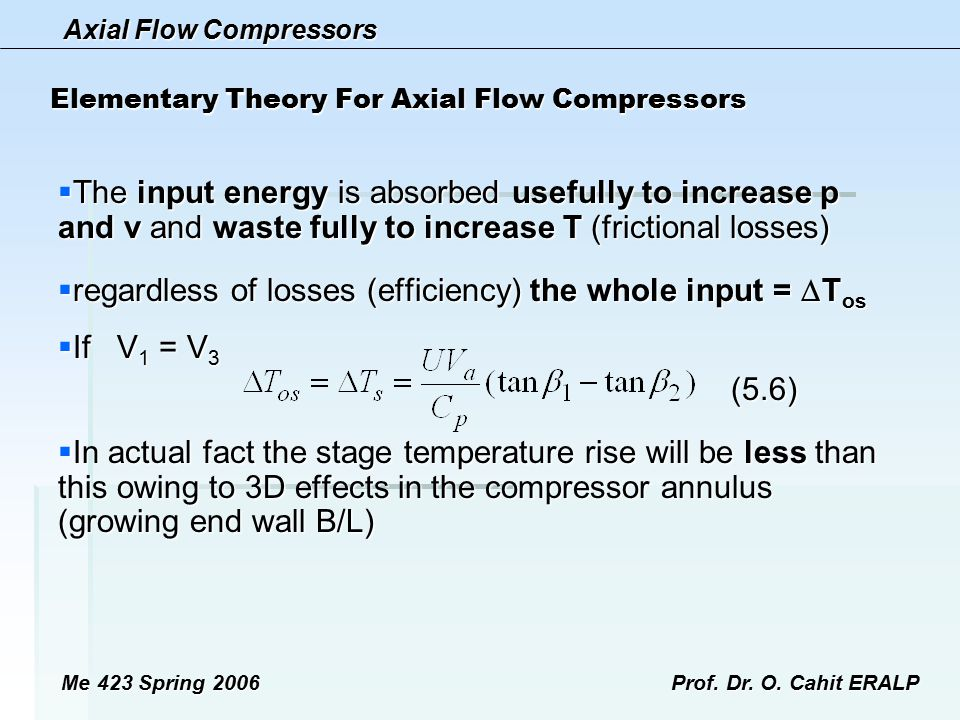 Axial Flow Compressors Me 423 Spring 2006Prof. Dr. O. Cahit ERALP Elementary Theory For Axial Flow Compressors  The input energy is absorbed usefully