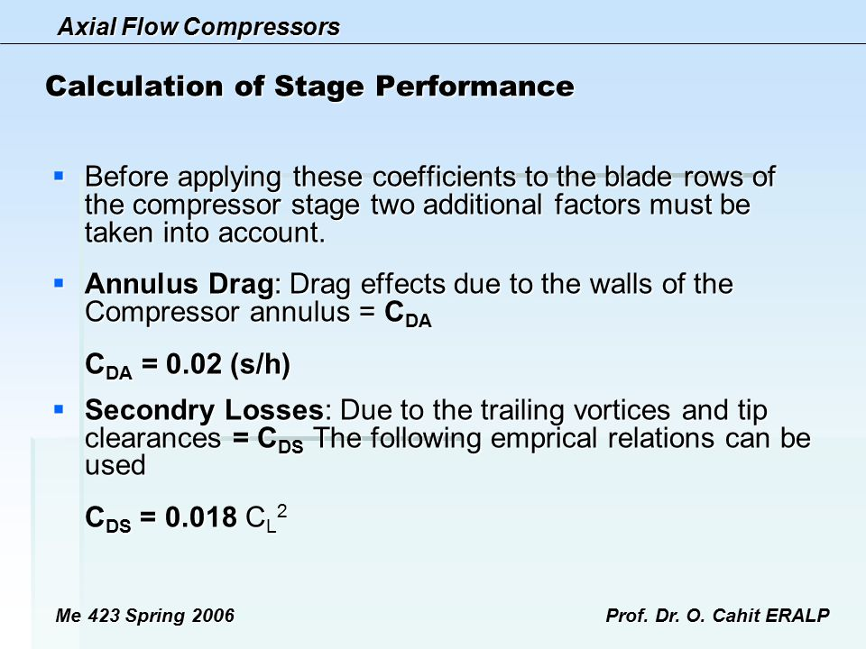 Axial Flow Compressors Me 423 Spring 2006Prof. Dr. O. Cahit ERALP Calculation of Stage Performance  Before applying these coefficients to the blade r