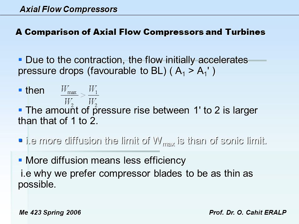 Axial Flow Compressors Me 423 Spring 2006Prof. Dr. O. Cahit ERALP A Comparison of Axial Flow Compressors and Turbines  Due to the contraction, the fl