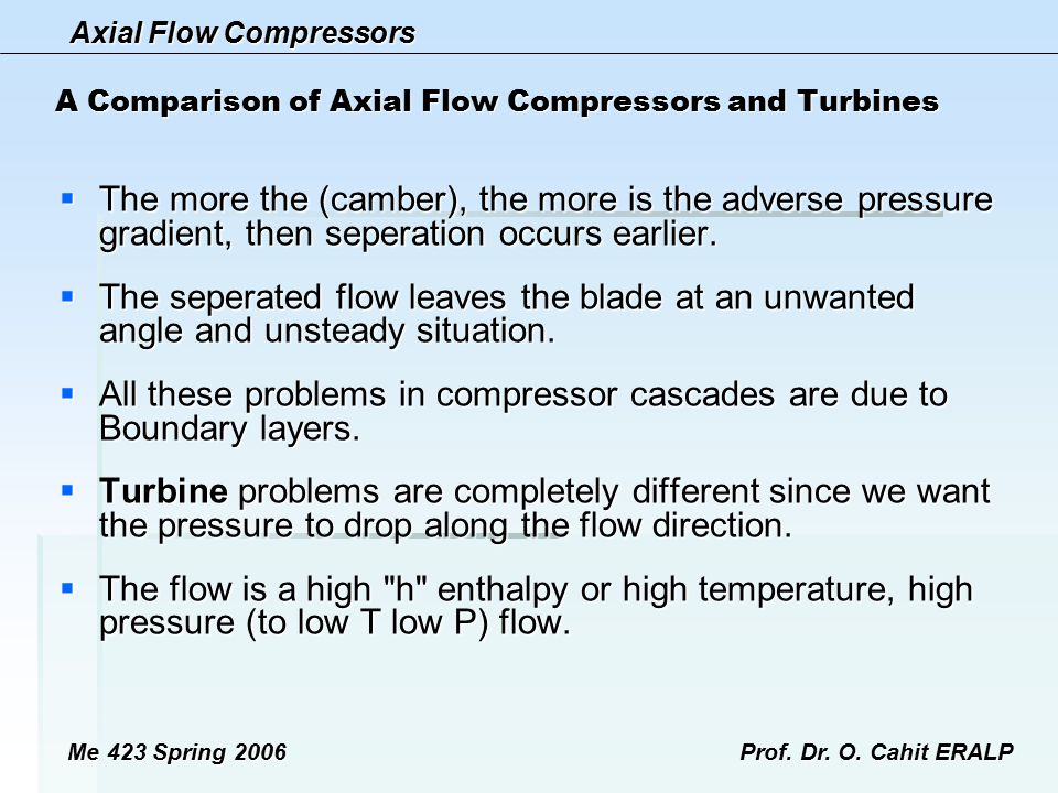 Axial Flow Compressors Me 423 Spring 2006Prof. Dr. O. Cahit ERALP A Comparison of Axial Flow Compressors and Turbines  The more the (camber), the mor