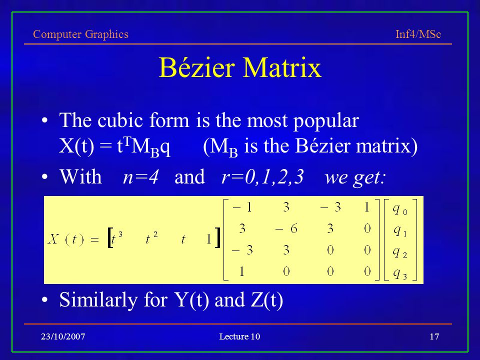 Computer Graphics Inf4/MSc 23/10/2007Lecture 1017 Bézier Matrix The cubic form is the most popular X(t) = t T M B q (M B is the Bézier matrix) With n=