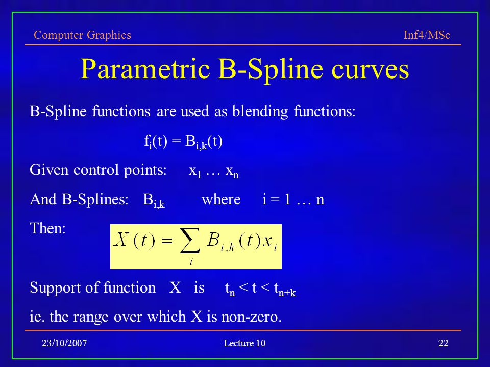 Computer Graphics Inf4/MSc 23/10/2007Lecture 1022 Parametric B-Spline curves B-Spline functions are used as blending functions: f i (t) = B i,k (t) Gi