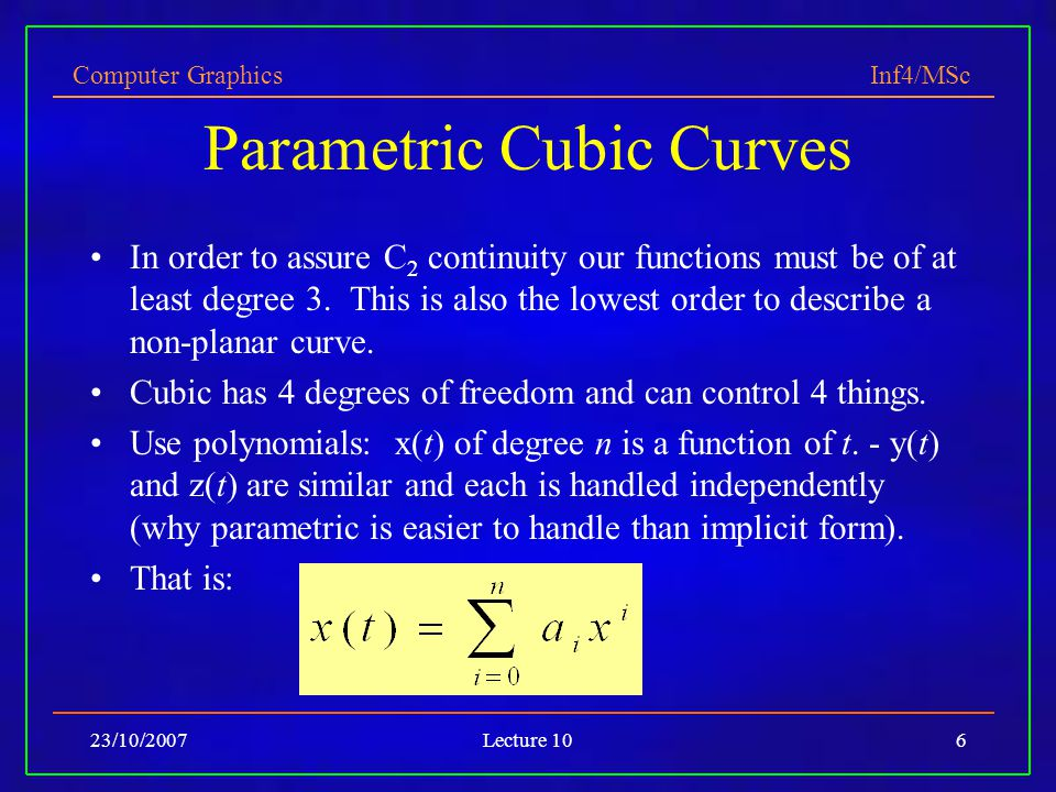 Computer Graphics Inf4/MSc 23/10/2007Lecture 106 Parametric Cubic Curves In order to assure C 2 continuity our functions must be of at least degree 3.