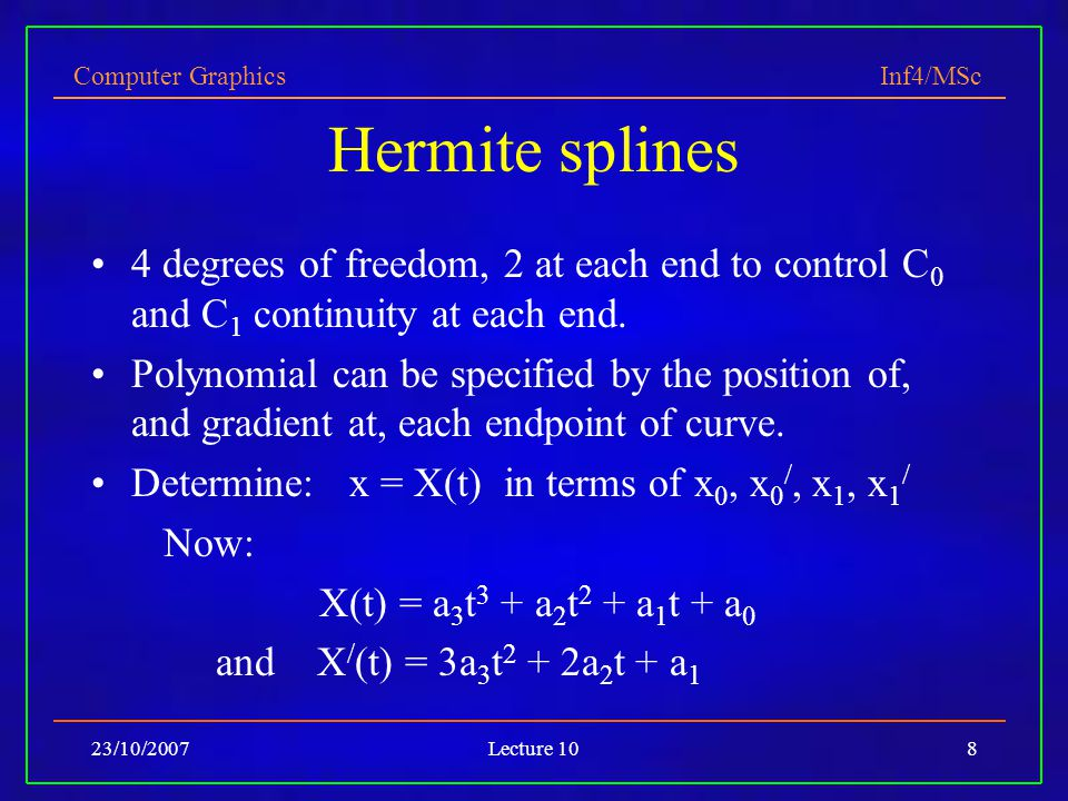 Computer Graphics Inf4/MSc 23/10/2007Lecture 108 Hermite splines 4 degrees of freedom, 2 at each end to control C 0 and C 1 continuity at each end. Po